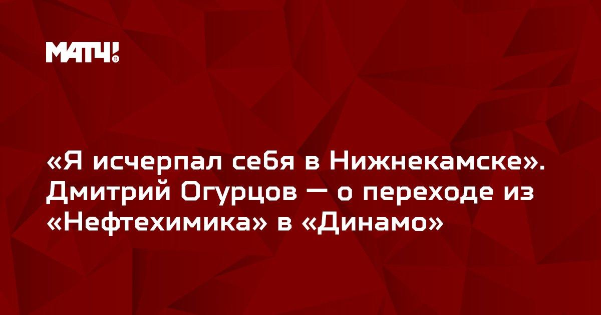«Я исчерпал себя в Нижнекамске». Дмитрий Огурцов — о переходе из «Нефтехимика» в «Динамо»