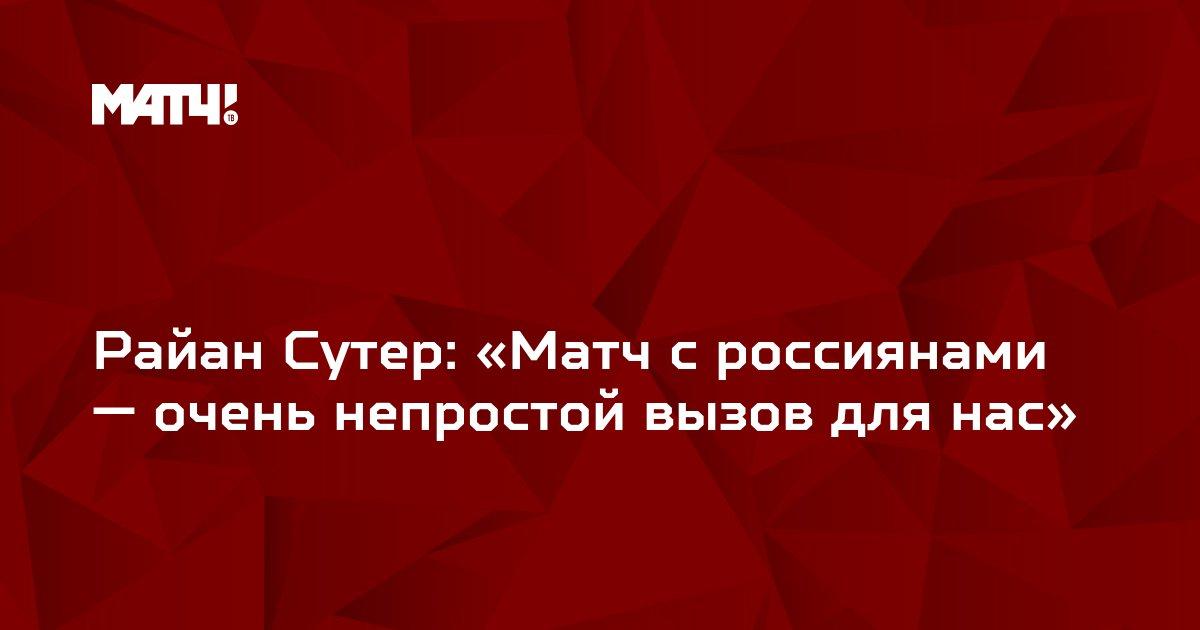 Райан Сутер: «Матч с россиянами — очень непростой вызов для нас»