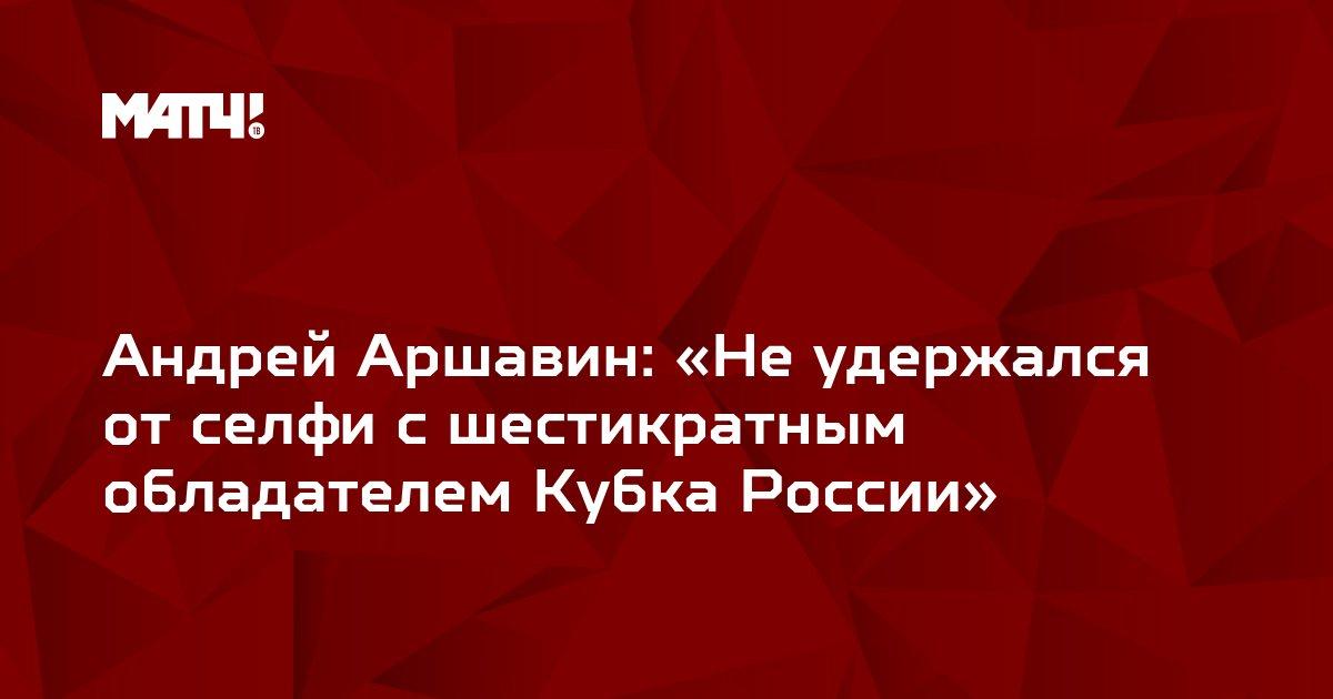 Андрей Аршавин: «Не удержался от селфи с шестикратным обладателем Кубка России»