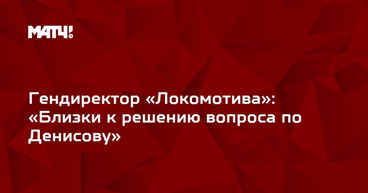 Гендиректор «Локомотива»: «Близки к решению вопроса по Денисову»