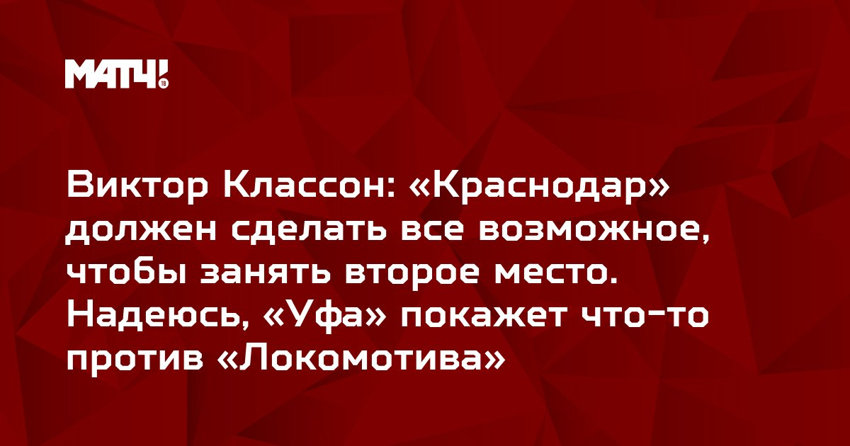Виктор Классон: «Краснодар» должен сделать все возможное, чтобы занять второе место. Надеюсь, «Уфа» покажет что-то против «Локомотива»