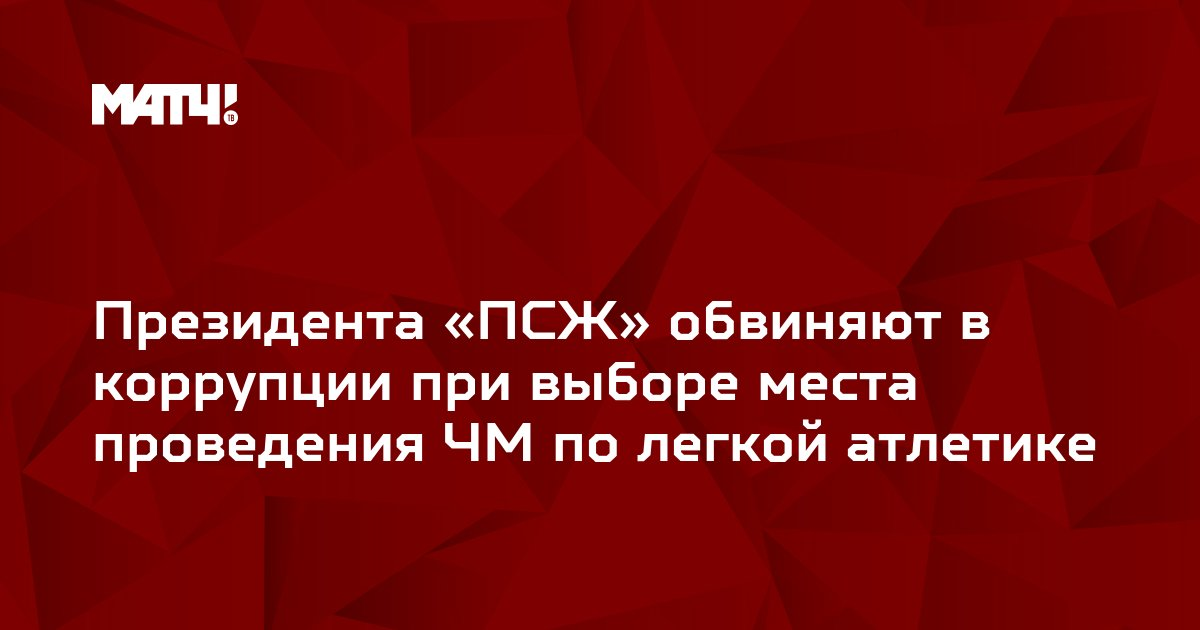 Президента «ПСЖ» обвиняют в коррупции при выборе места проведения ЧМ по легкой атлетике