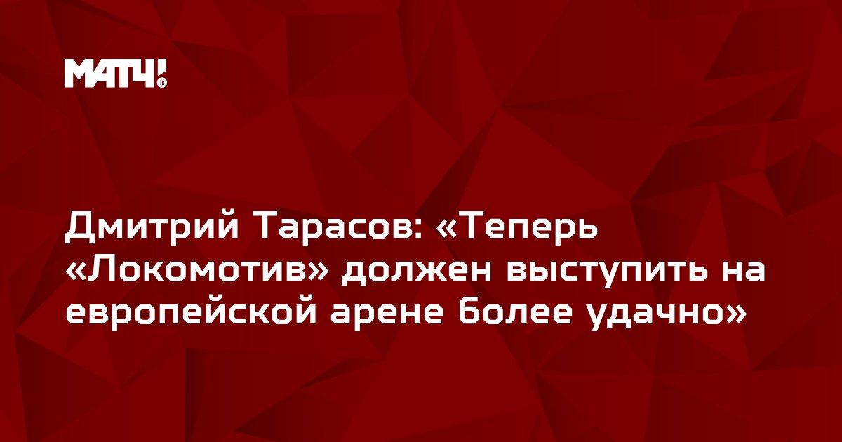 Дмитрий Тарасов: «Теперь «Локомотив» должен выступить на европейской арене более удачно»