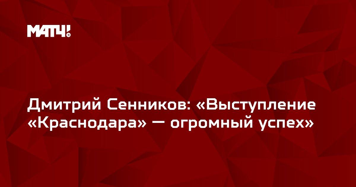 Дмитрий Сенников: «Выступление «Краснодара» — огромный успех»