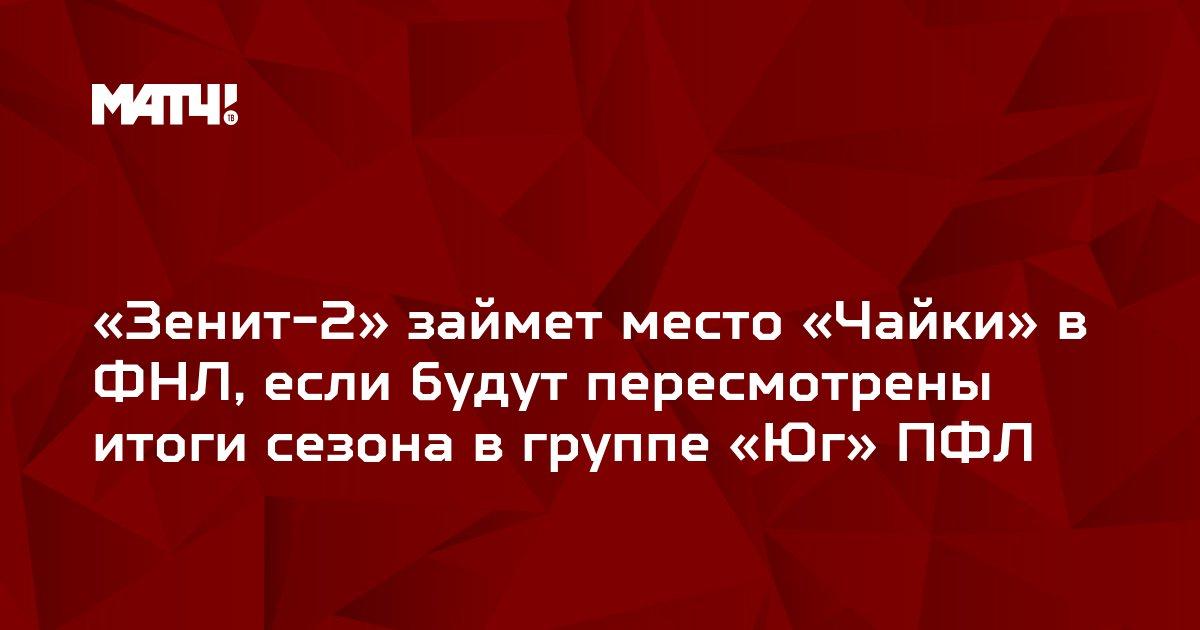 «Зенит-2» займет место «Чайки» в ФНЛ, если будут пересмотрены итоги сезона в группе «Юг» ПФЛ