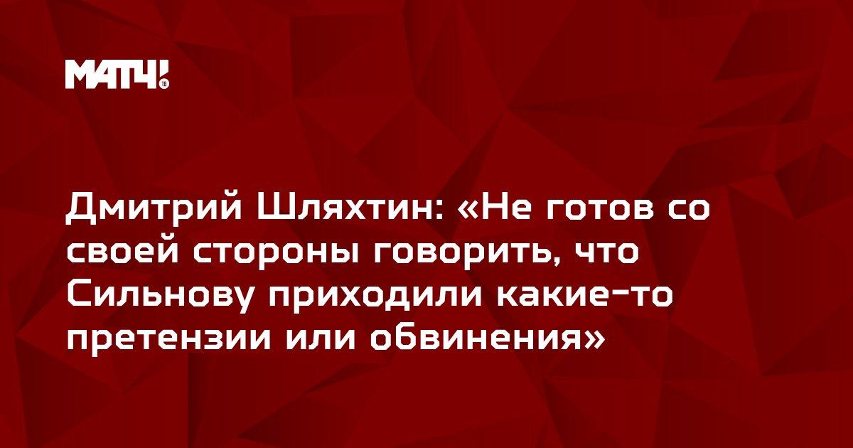 Дмитрий Шляхтин: «Не готов со своей стороны говорить, что Сильнову приходили какие-то претензии или обвинения»