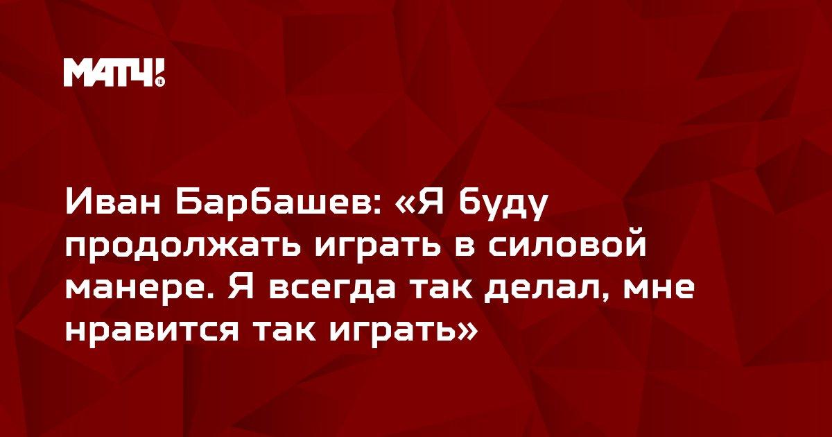 Иван Барбашев: «Я буду продолжать играть в силовой манере. Я всегда так делал, мне нравится так играть»