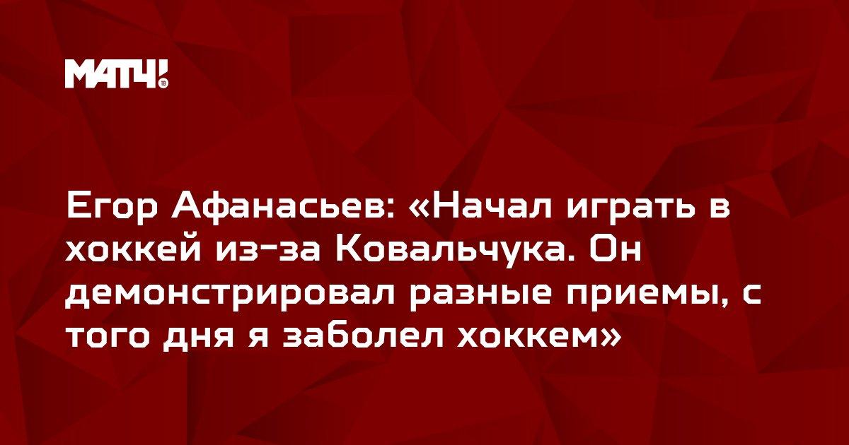 Егор Афанасьев: «Начал играть в хоккей из-за Ковальчука. Он демонстрировал разные приемы, с того дня я заболел хоккем»