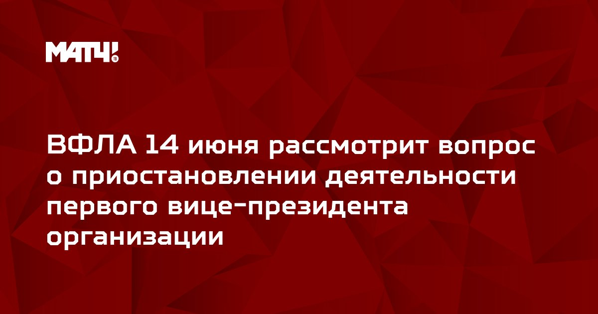 ВФЛА 14 июня рассмотрит вопрос о приостановлении деятельности первого вице-президента организации