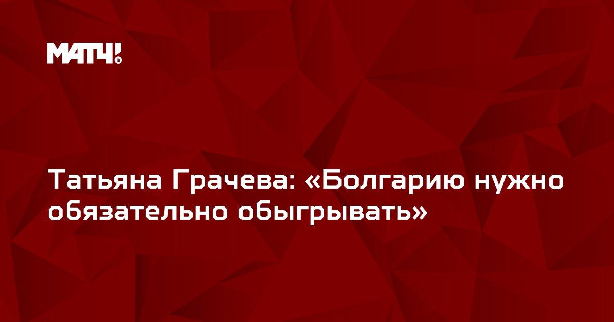 Татьяна Грачева: «Болгарию нужно обязательно обыгрывать»