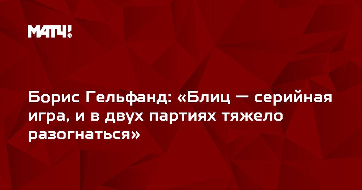 Борис Гельфанд: «Блиц — серийная игра, и в двух партиях тяжело разогнаться»