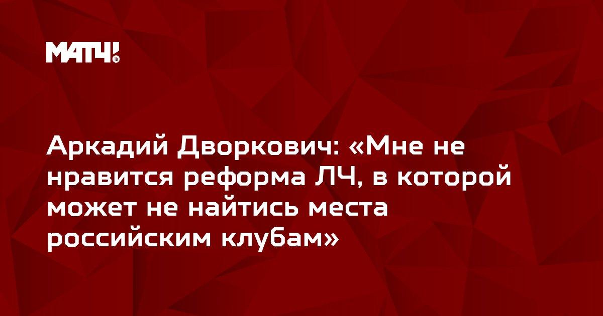 Аркадий Дворкович: «Мне не нравится реформа ЛЧ, в которой может не найтись места российским клубам»