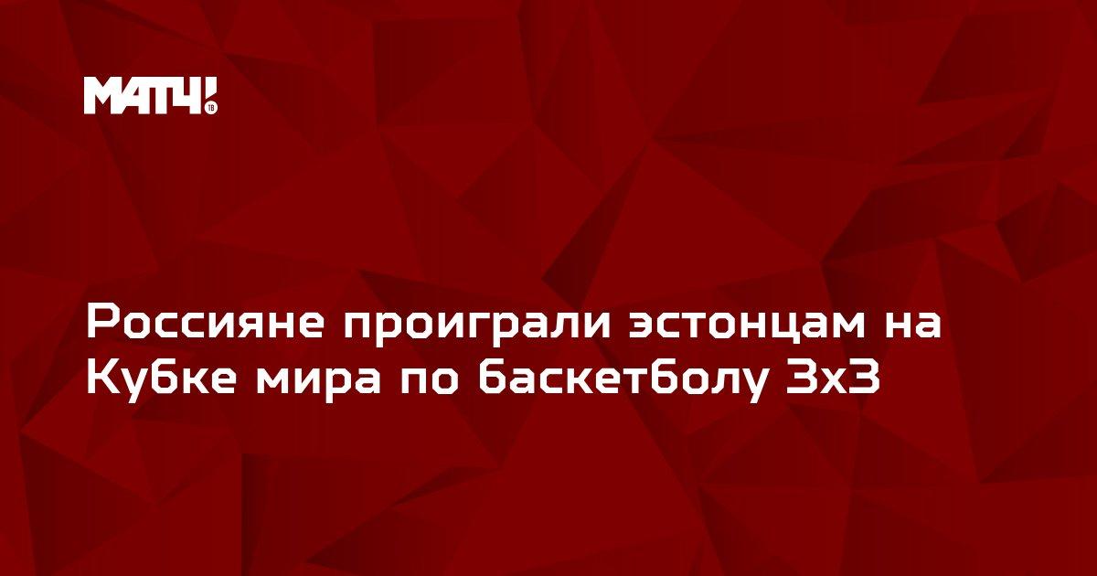Россияне проиграли эстонцам на Кубке мира по баскетболу 3х3