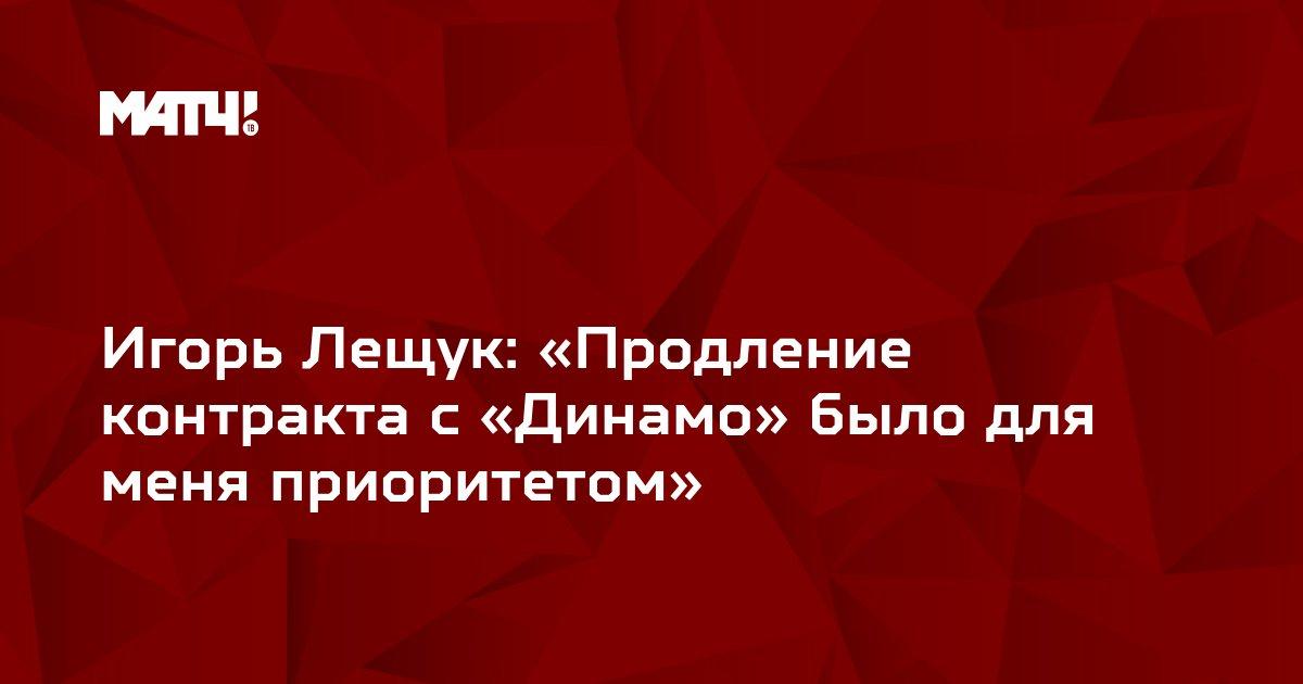 Игорь Лещук: «Продление контракта с «Динамо» было для меня приоритетом»