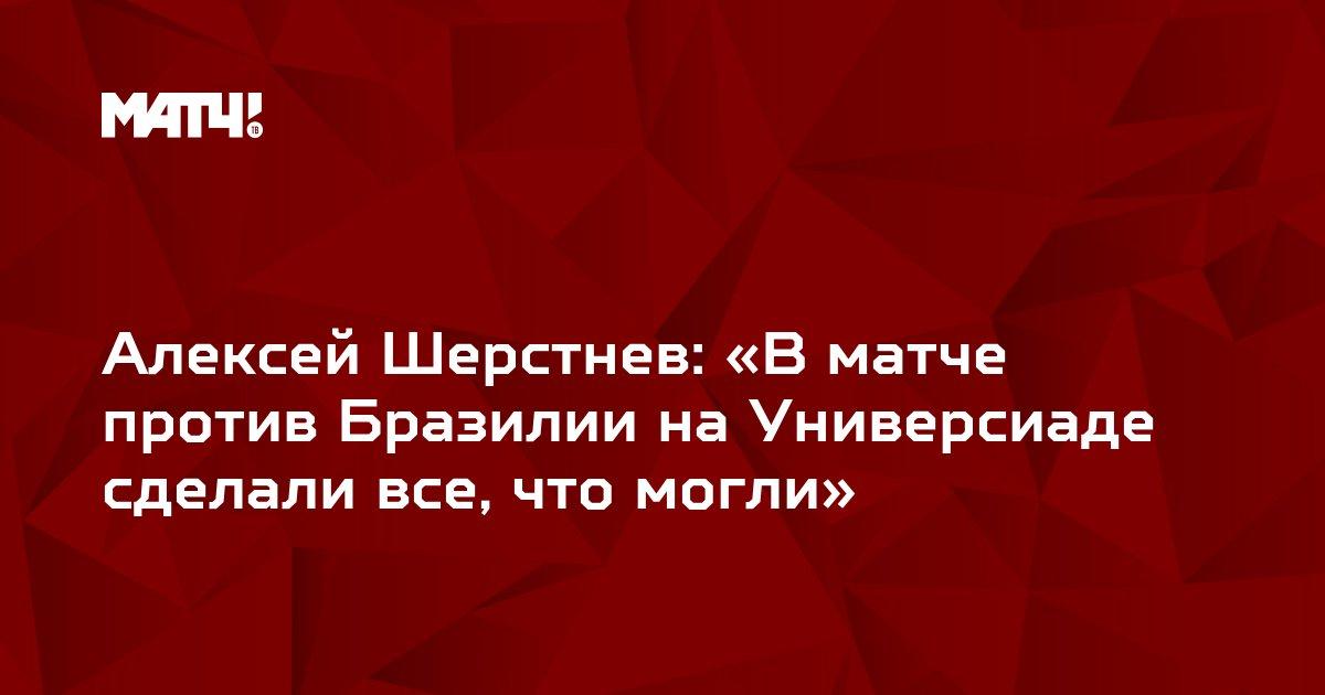 Алексей Шерстнев: «В матче против Бразилии на Универсиаде сделали все, что могли»