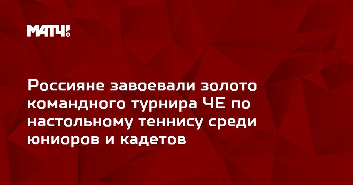 Россияне завоевали золото командного турнира ЧЕ по настольному теннису среди юниоров и кадетов
