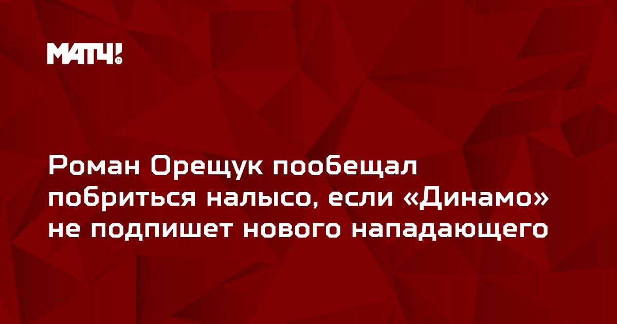 Роман Орещук пообещал побриться налысо, если «Динамо» не подпишет нового нападающего
