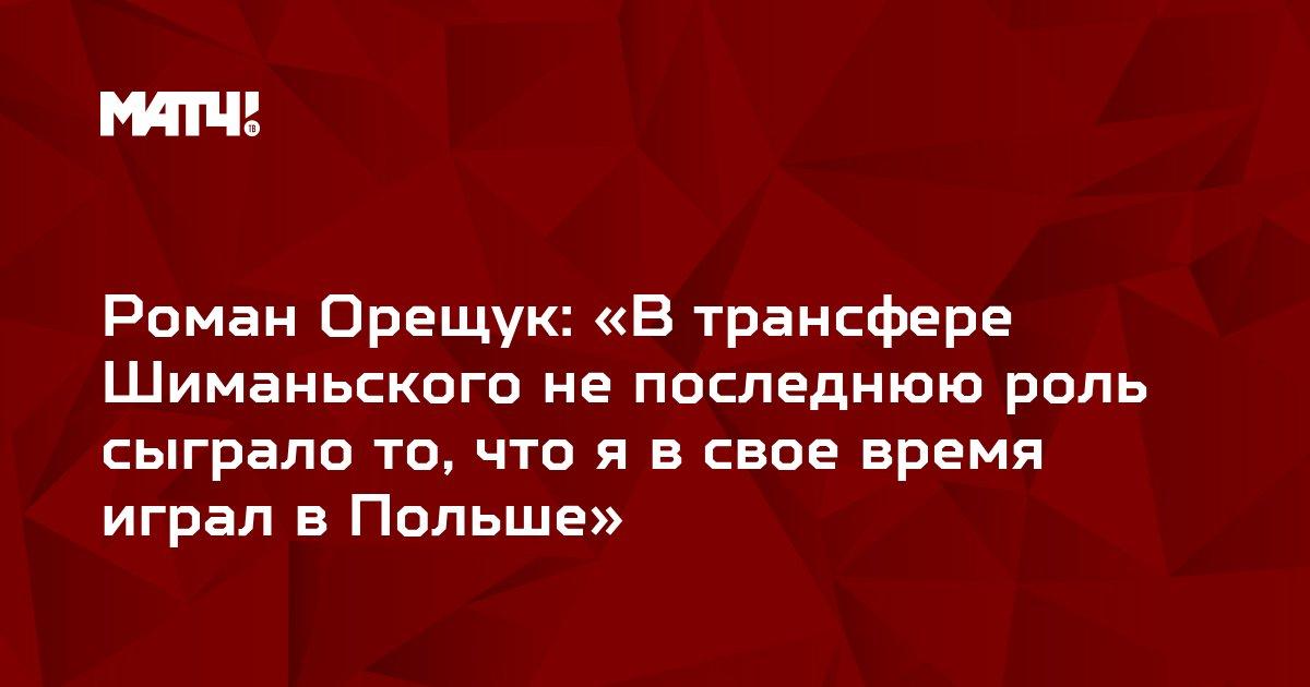 Роман Орещук: «В трансфере Шиманьского не последнюю роль сыграло то, что я в свое время играл в Польше»