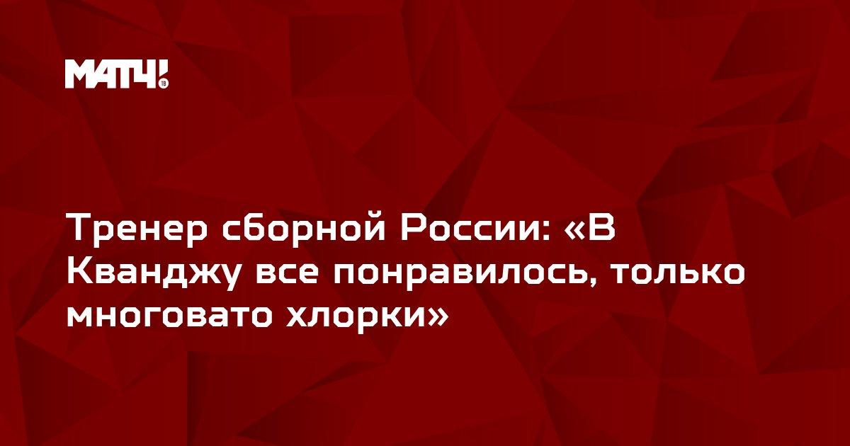 Тренер сборной России: «В Кванджу все понравилось, только многовато хлорки»