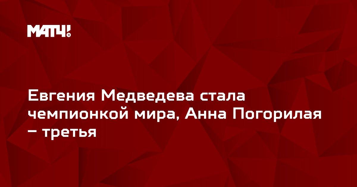 Евгения Медведева стала чемпионкой мира, Анна Погорилая – третья