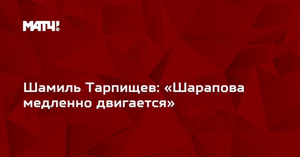 Шамиль Тарпищев: «Шарапова медленно двигается»
