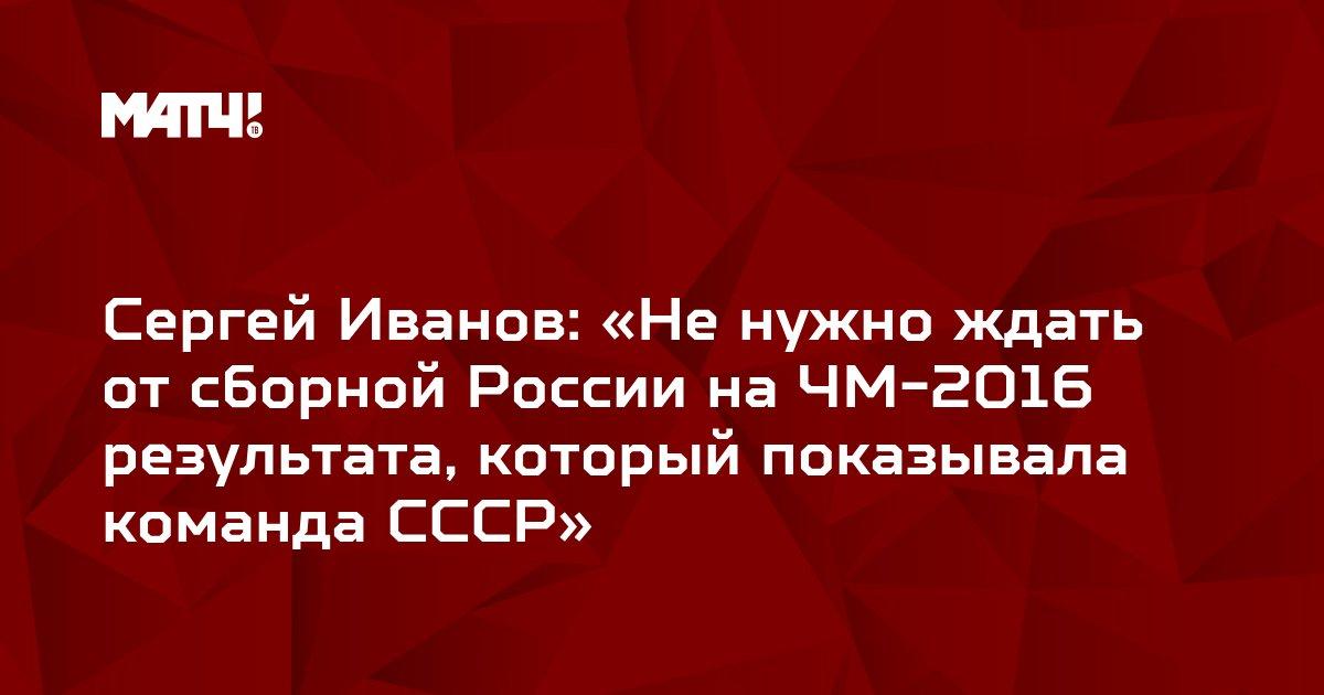 Сергей Иванов: «Не нужно ждать от сборной России на ЧМ-2016 результата, который показывала команда СССР»