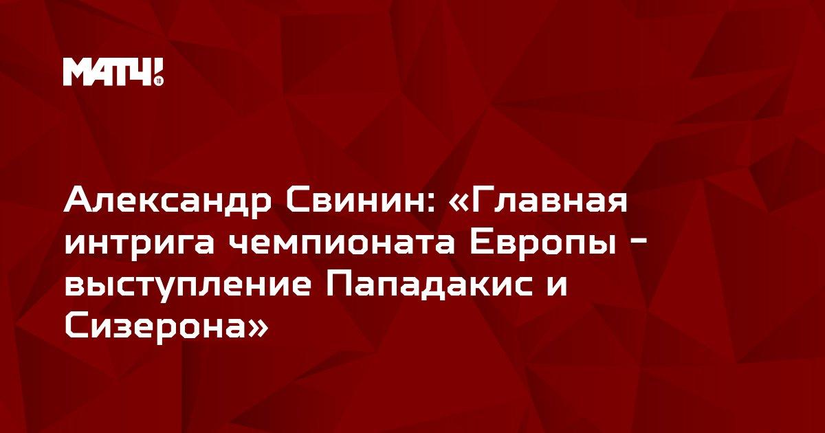 Александр Свинин: «Главная интрига чемпионата Европы -  выступление Пападакис и Сизерона»