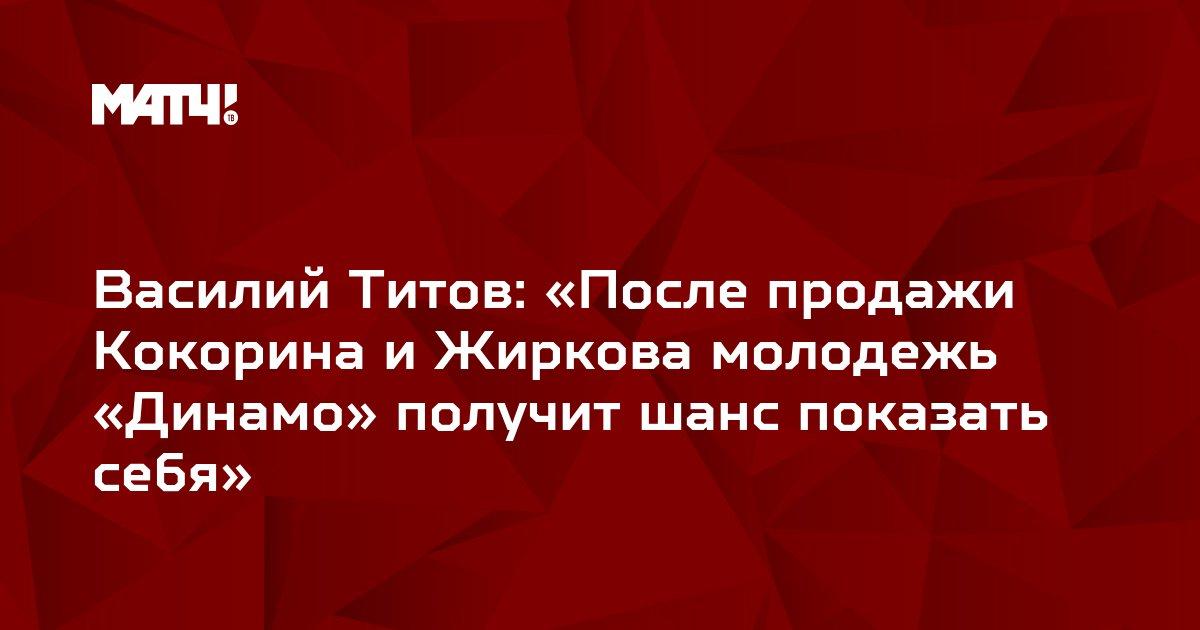 Василий Титов: «После продажи Кокорина и Жиркова молодежь «Динамо» получит шанс показать себя»