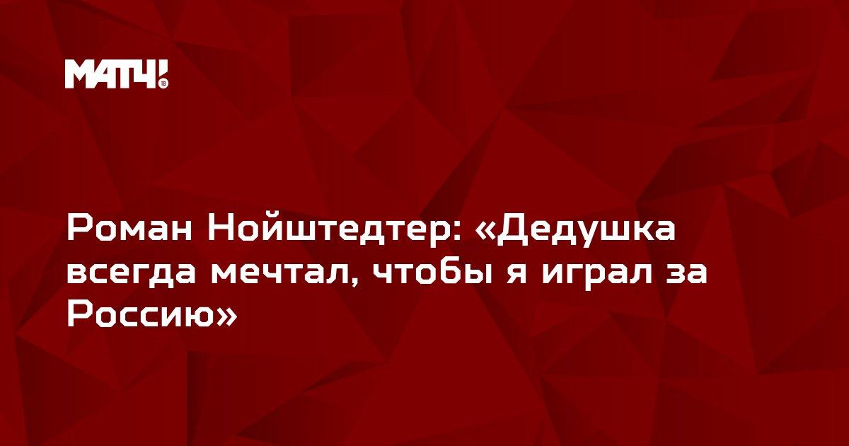 Роман Нойштедтер: «Дедушка всегда мечтал, чтобы я играл за Россию»