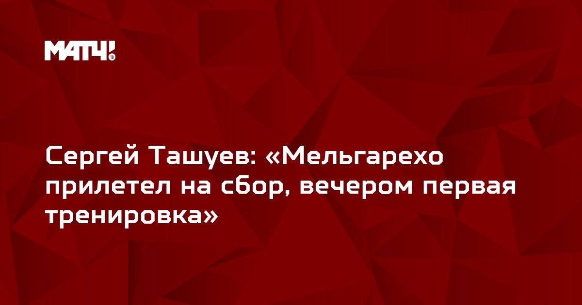 Сергей Ташуев: «Мельгарехо прилетел на сбор, вечером первая тренировка»