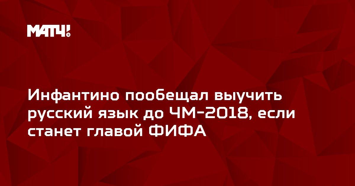 Инфантино пообещал выучить русский язык до ЧМ-2018, если станет главой ФИФА