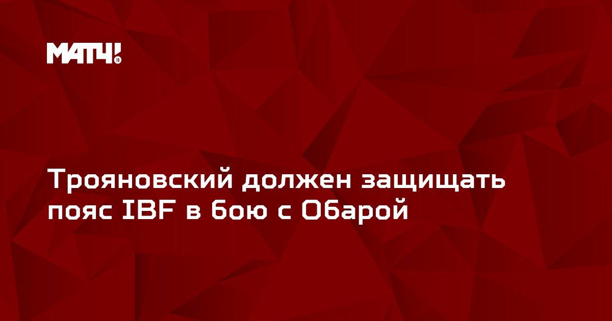 Трояновский должен защищать пояс IBF в бою с Обарой