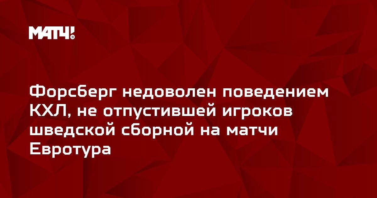 Форсберг недоволен поведением КХЛ, не отпустившей игроков шведской сборной на матчи Евротура