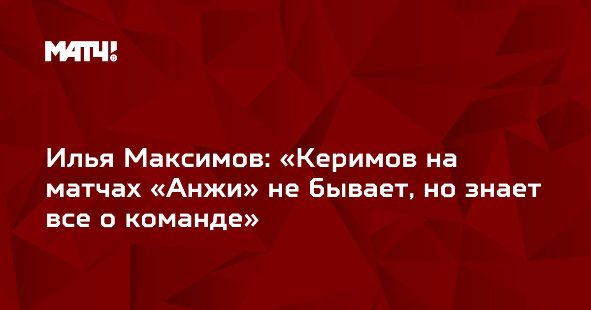 Илья Максимов: «Керимов на матчах «Анжи» не бывает, но знает все о команде»