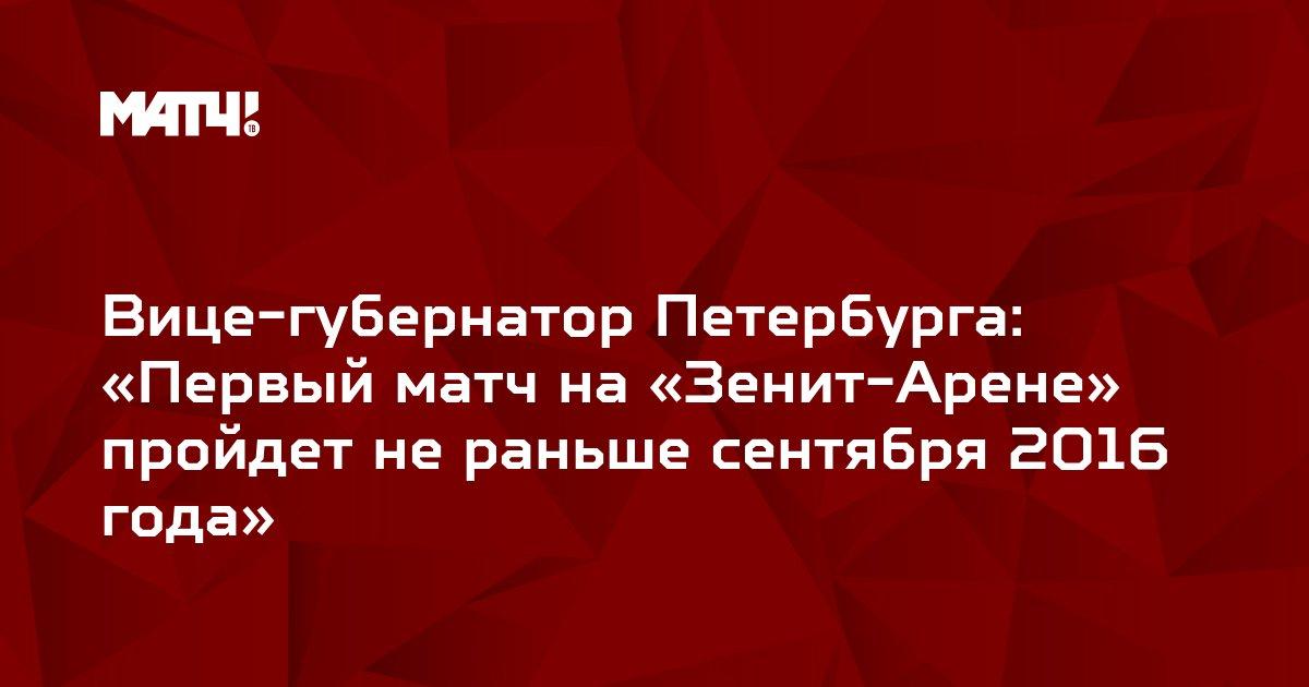 Вице-губернатор Петербурга: «Первый матч на «Зенит-Арене» пройдет не раньше сентября 2016 года»