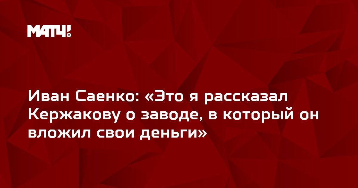 Иван Саенко: «Это я рассказал Кержакову о заводе, в который он вложил свои деньги»