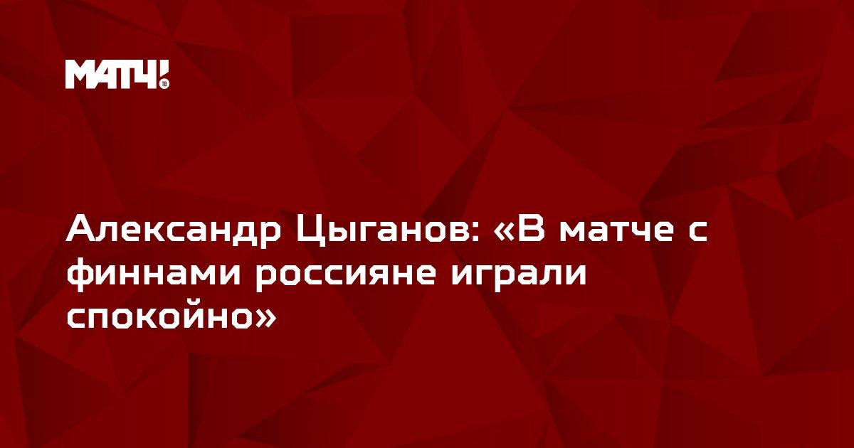 Александр Цыганов: «В матче с финнами россияне играли спокойно»