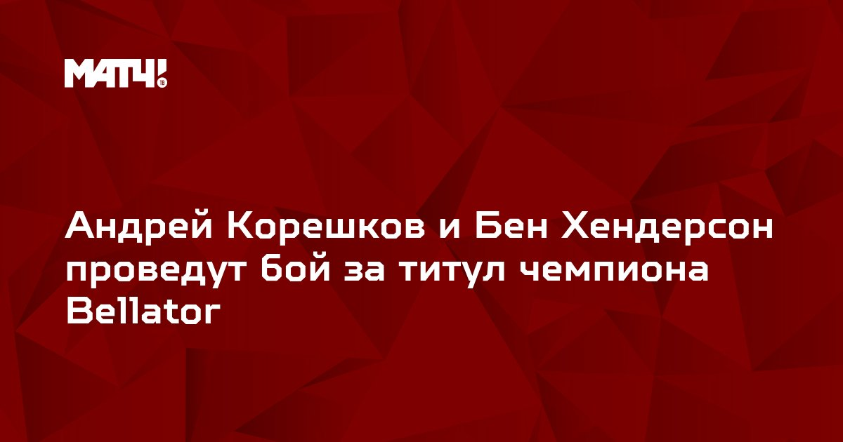 Андрей Корешков и Бен Хендерсон проведут бой за титул чемпиона Bellator