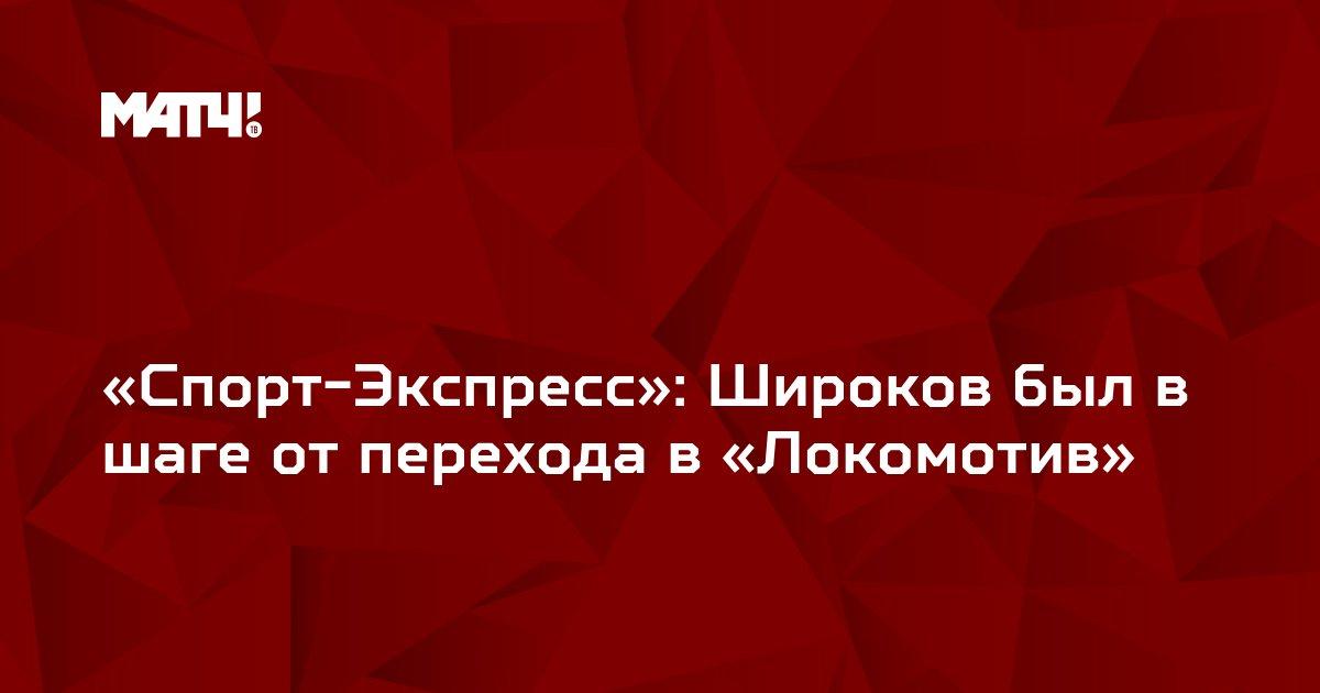 «Спорт-Экспресс»: Широков был в шаге от перехода в «Локомотив»