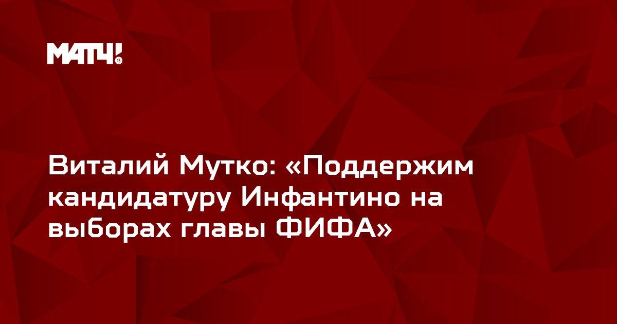 Виталий Мутко: «Поддержим кандидатуру Инфантино на выборах главы ФИФА»