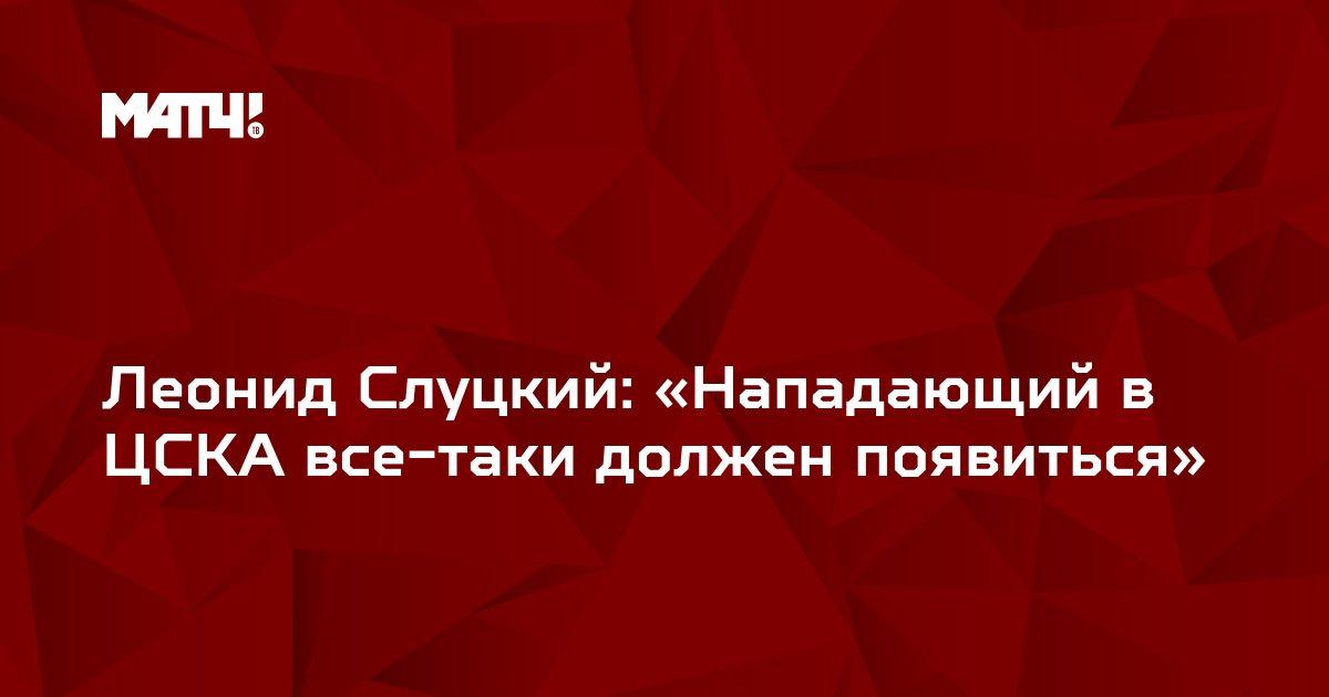 Леонид Слуцкий: «Нападающий в ЦСКА все-таки должен появиться»