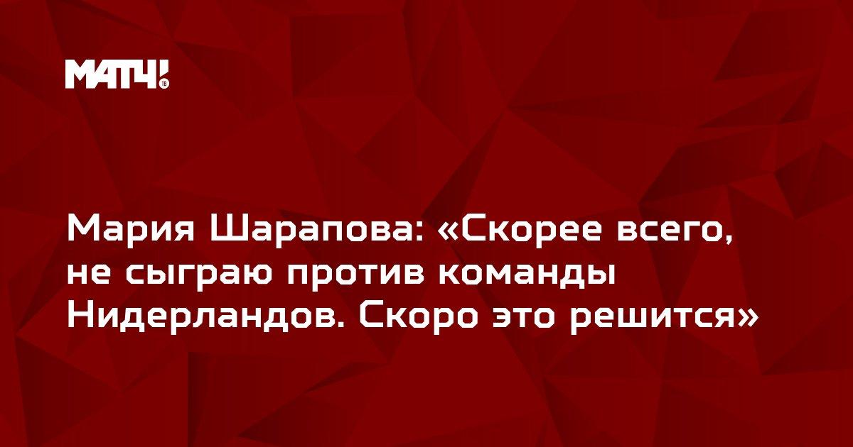 Мария Шарапова: «Скорее всего, не сыграю против команды Нидерландов. Скоро это решится»