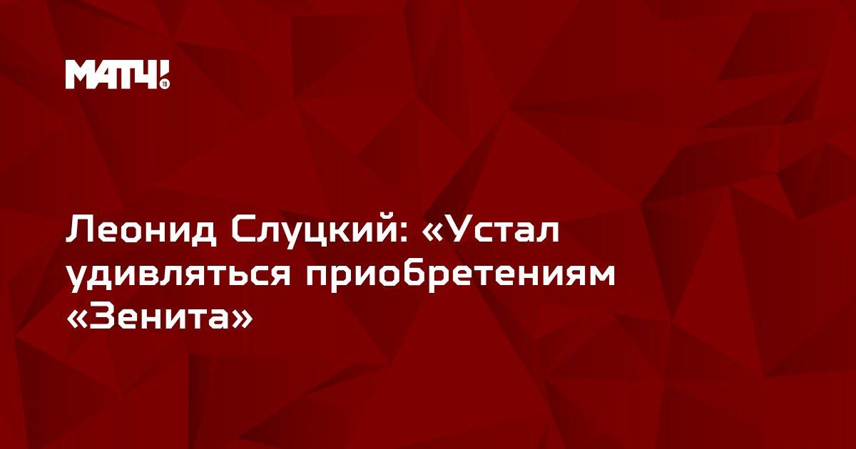 Леонид Слуцкий: «Устал удивляться приобретениям «Зенита»