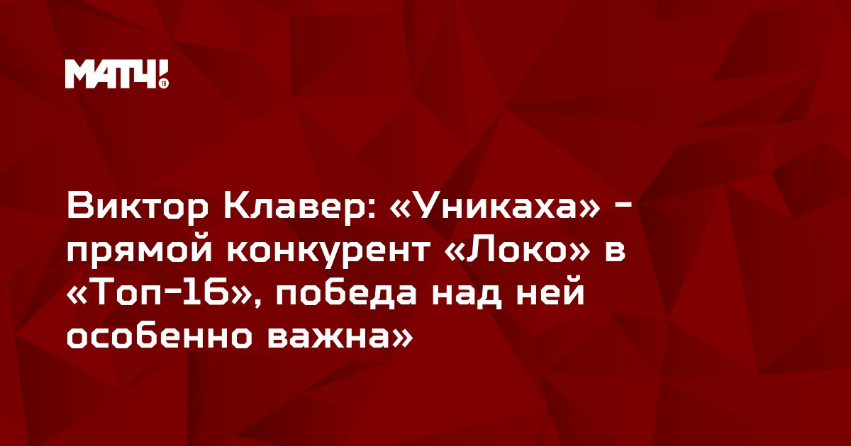 Виктор Клавер: «Уникаха» - прямой конкурент «Локо» в «Топ-16», победа над ней особенно важна»