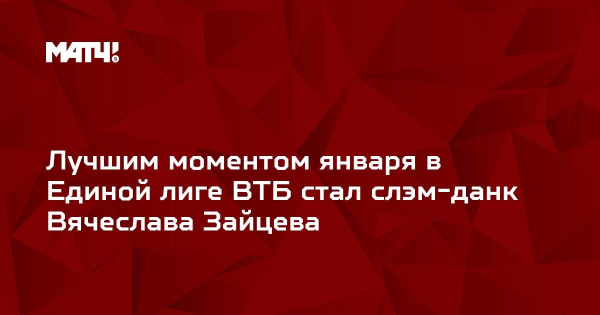 Лучшим моментом января в Единой лиге ВТБ стал слэм-данк Вячеслава Зайцева