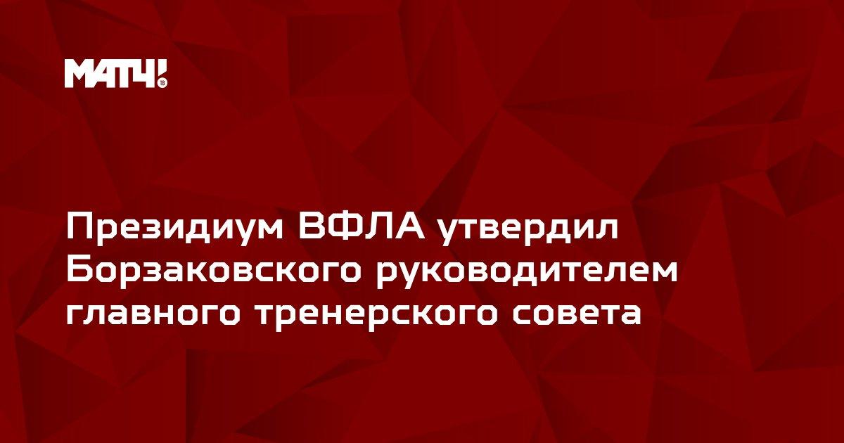 Президиум ВФЛА утвердил Борзаковского руководителем главного тренерского совета