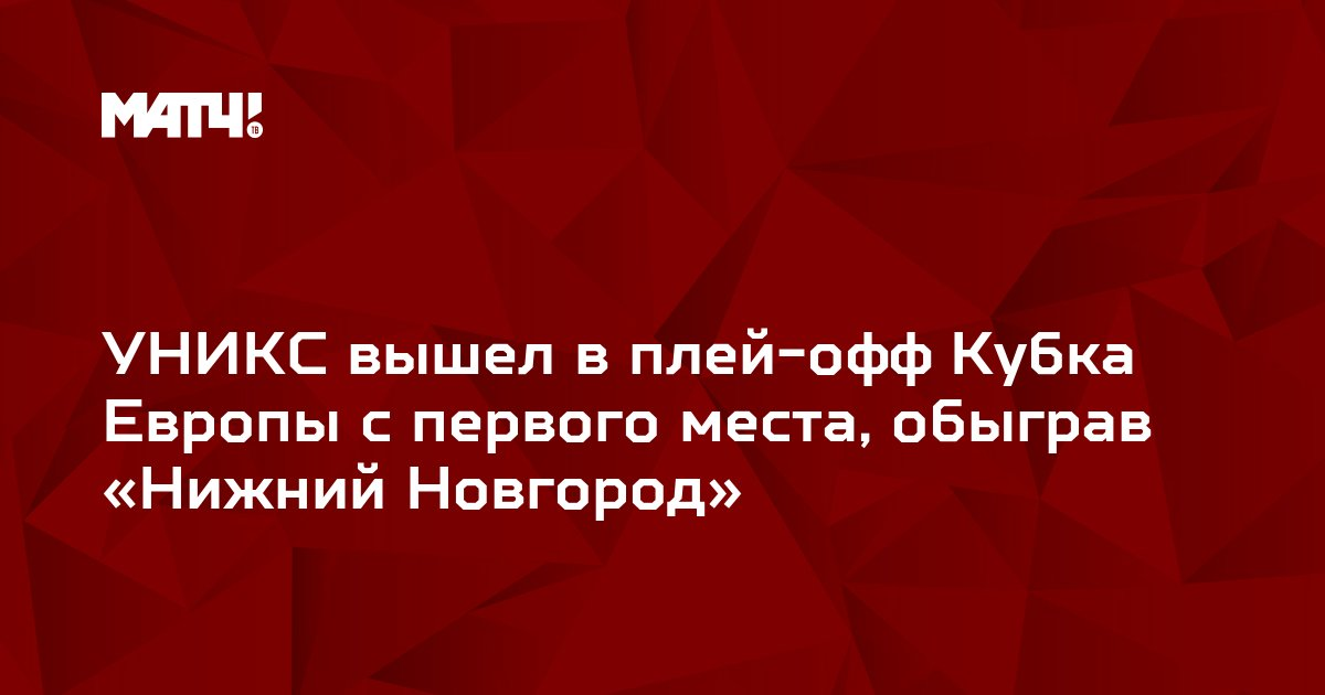 УНИКС вышел в плей-офф Кубка Европы с первого места, обыграв «Нижний Новгород»
