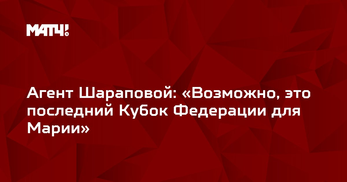 Агент Шараповой: «Возможно, это последний Кубок Федерации для Марии»