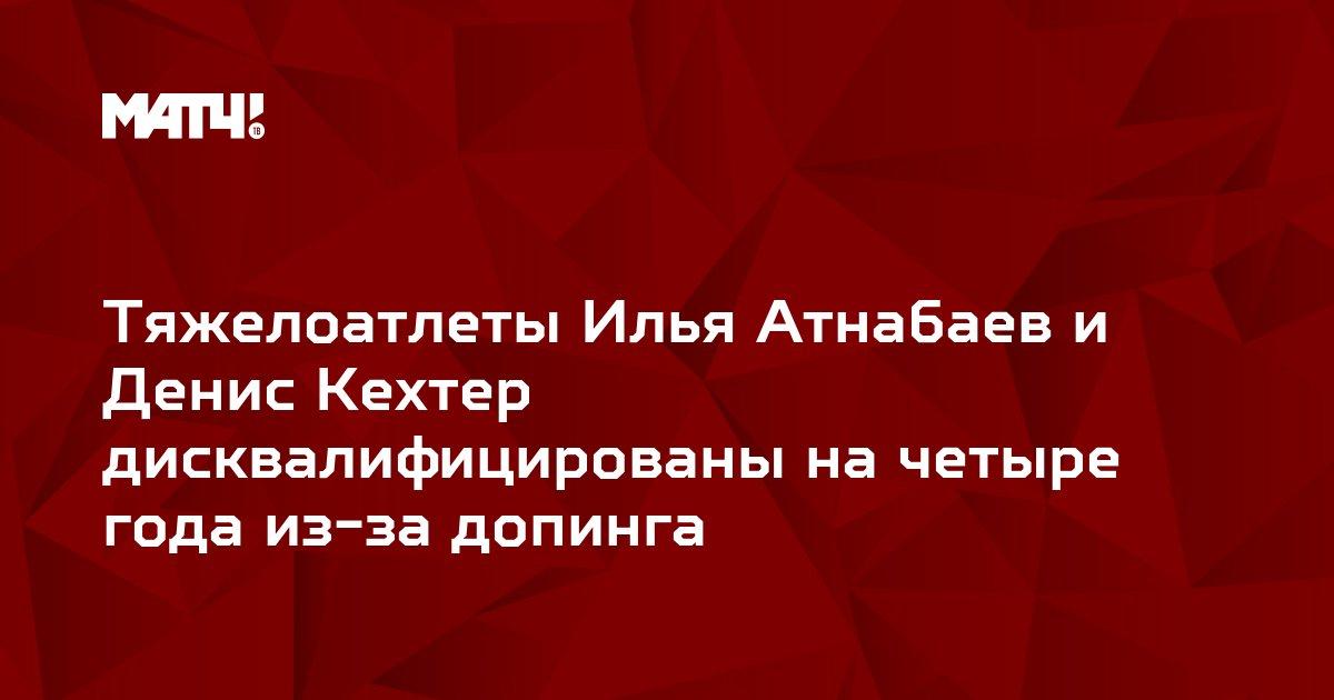 Тяжелоатлеты Илья Атнабаев и Денис Кехтер дисквалифицированы на четыре года из-за допинга