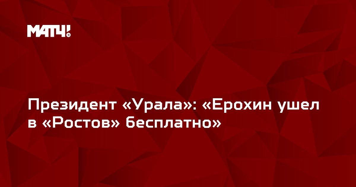 Президент «Урала»: «Ерохин ушел в «Ростов» бесплатно»